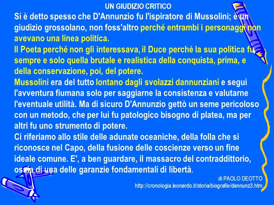 UN GIUDIZIO CRITICO Si è detto spesso che D'Annunzio fu l'ispiratore di Mussolini; è un giudizio grossolano, non foss'altro perché entrambi i personag