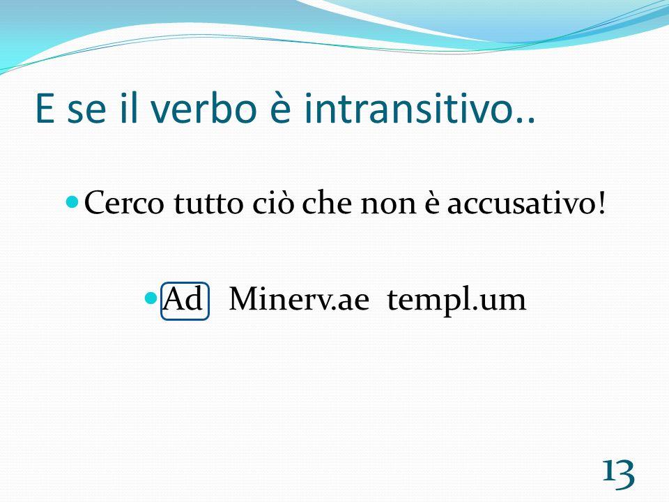 E se il verbo è intransitivo.. Cerco tutto ciò che non è accusativo! Ad Minerv.ae templ.um 13