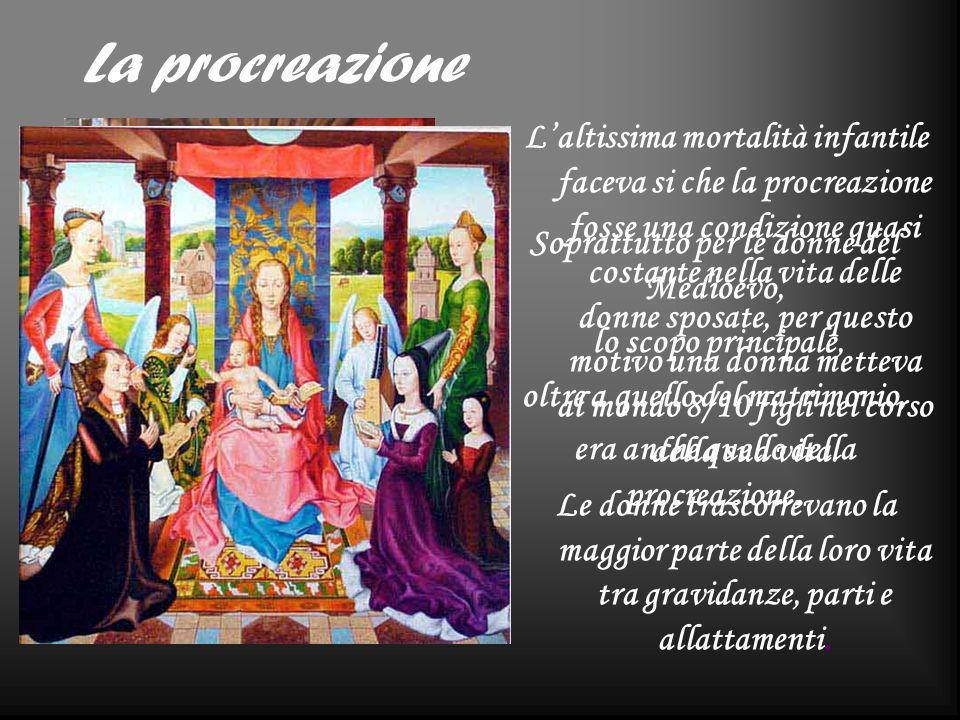 La procreazione Soprattutto per le donne del Medioevo, lo scopo principale, oltre a quello del matrimonio, era anche quello della procreazione. Laltis