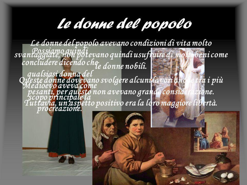 Le donne del popolo Le donne del popolo avevano condizioni di vita molto svantaggiate, non potevano quindi usufruire di molti beni come le donne nobil
