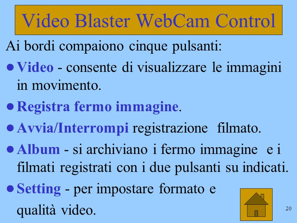 19 Video Blaster WebCam Control Per attivare questo programma il percorso è Avvio/Programmi/Video Blaster WebCam … Se lobiettivo della camera è ben posizionato compare limmagine da essa catturata allinterno di una finestra più grande.