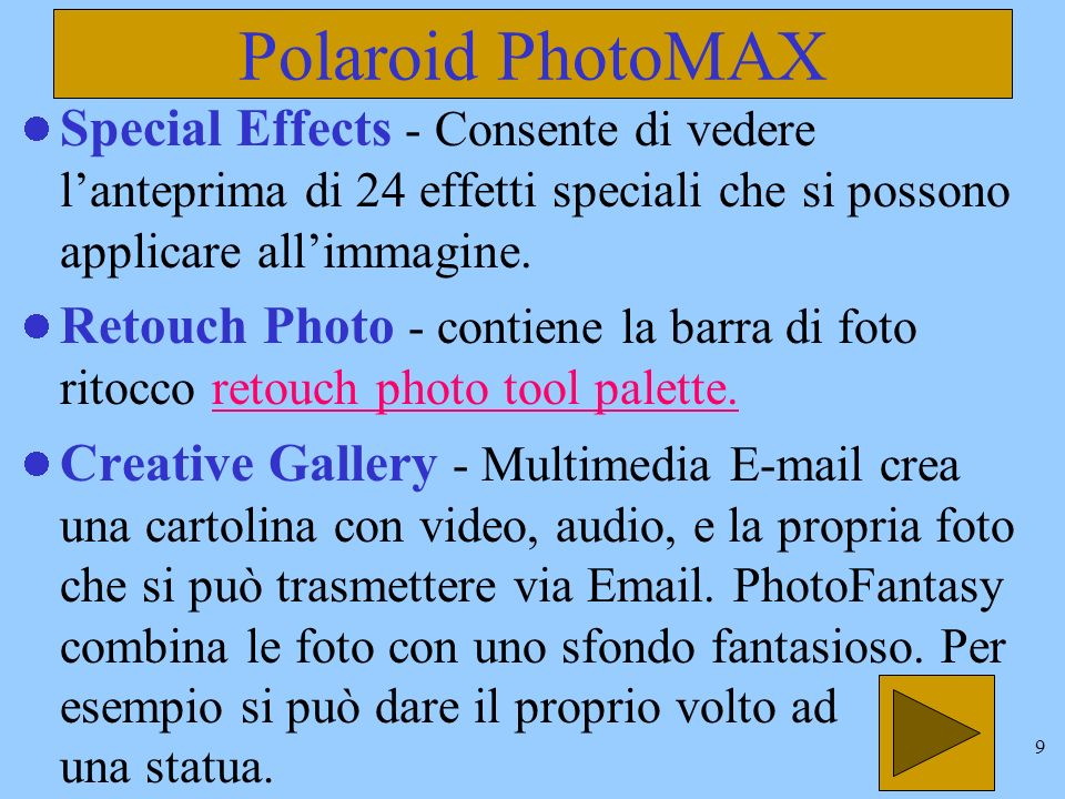 8 Polaroid PhotoMAX Per attivare questo programma il percorso è Avvio/Programmi/Polaroid PhotoMAX Pulsanti principali (barra verticale a sinistra): Get Photo - per acquisire la foto da : fermo immagine della videocamera da album da file Setup Photo - ha due barre di pulsanti: piccoli (image tray toolbar tools ) e pulsanti grandi (edit photo tools)image tray toolbar toolsedit photo tools