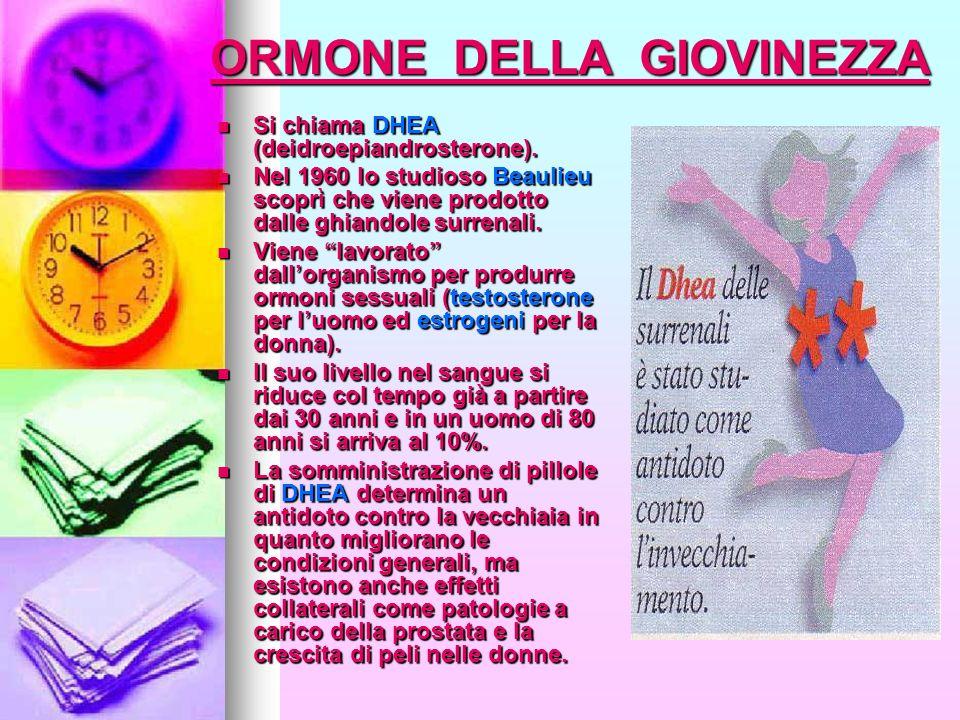 ORMONE DELLA GIOVINEZZA Si chiama DHEA (deidroepiandrosterone). Si chiama DHEA (deidroepiandrosterone). Nel 1960 lo studioso Beaulieu scoprì che viene