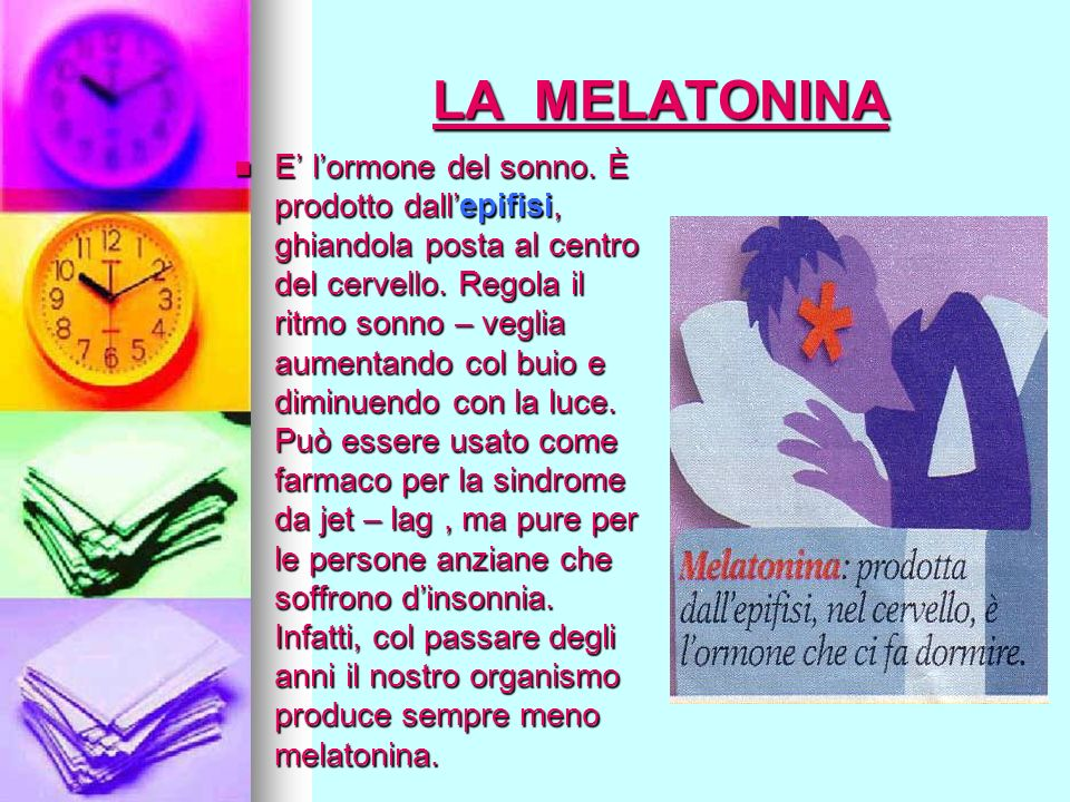 LA MELATONINA E lormone del sonno. È prodotto dallepifisi, ghiandola posta al centro del cervello. Regola il ritmo sonno – veglia aumentando col buio