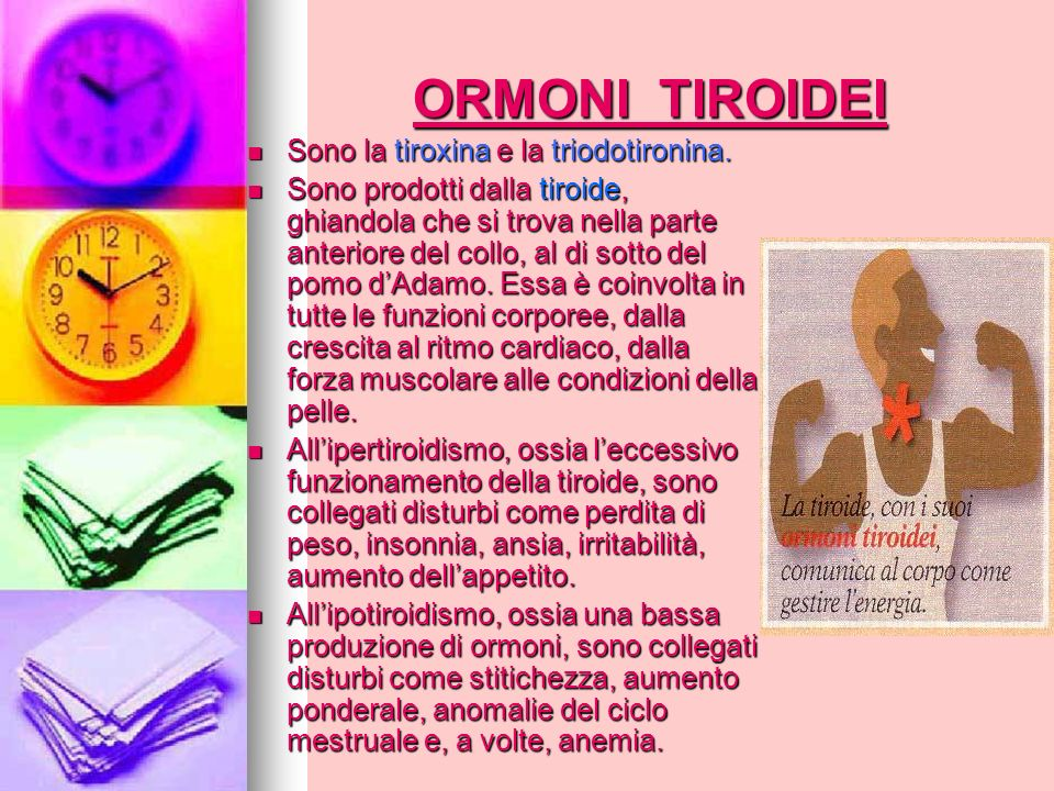 ORMONI TIROIDEI Sono la tiroxina e la triodotironina. Sono la tiroxina e la triodotironina. Sono prodotti dalla tiroide, ghiandola che si trova nella
