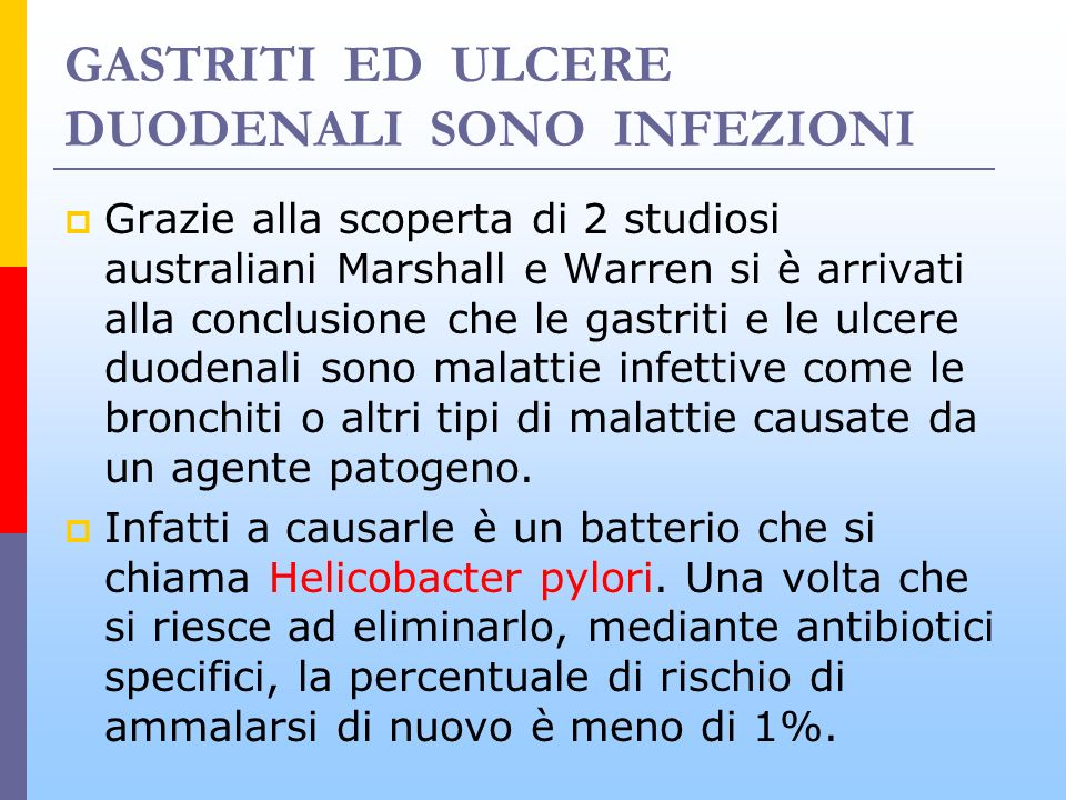 GASTRITI ED ULCERE DUODENALI SONO INFEZIONI Grazie alla scoperta di 2 studiosi australiani Marshall e Warren si è arrivati alla conclusione che le gas
