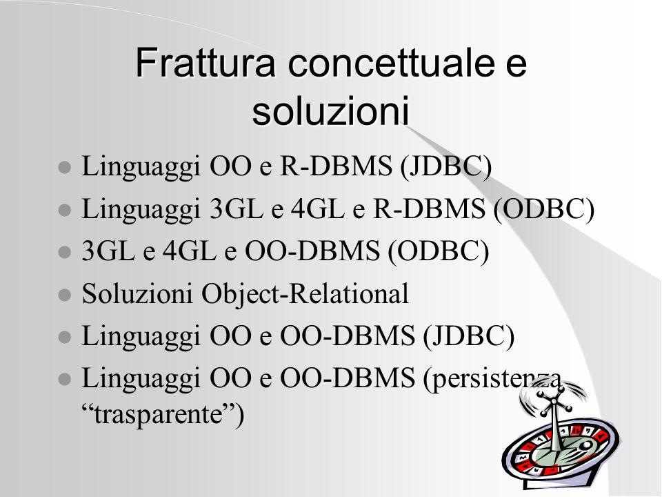 Frattura concettuale e soluzioni l Linguaggi OO e R-DBMS (JDBC) l Linguaggi 3GL e 4GL e R-DBMS (ODBC) l 3GL e 4GL e OO-DBMS (ODBC) l Soluzioni Object-