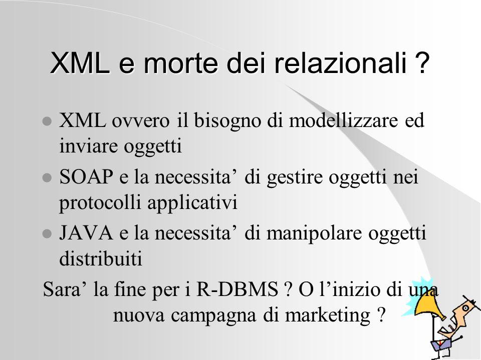 XML e morte dei relazionali ? l XML ovvero il bisogno di modellizzare ed inviare oggetti l SOAP e la necessita di gestire oggetti nei protocolli appli
