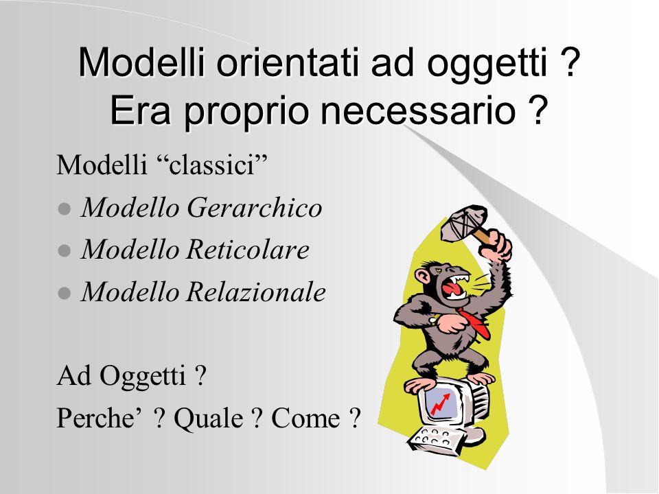 Modelli orientati ad oggetti ? Era proprio necessario ? Modelli classici l Modello Gerarchico l Modello Reticolare l Modello Relazionale Ad Oggetti ?