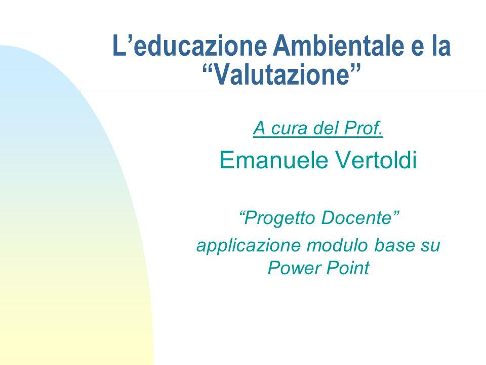 Leducazione Ambientale e la Valutazione A cura del Prof. Emanuele Vertoldi Progetto Docente applicazione modulo base su Power Point