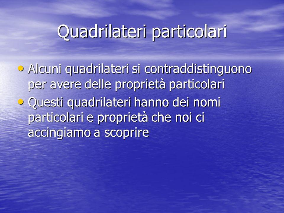 Quadrilateri particolari Alcuni quadrilateri si contraddistinguono per avere delle proprietà particolari Alcuni quadrilateri si contraddistinguono per