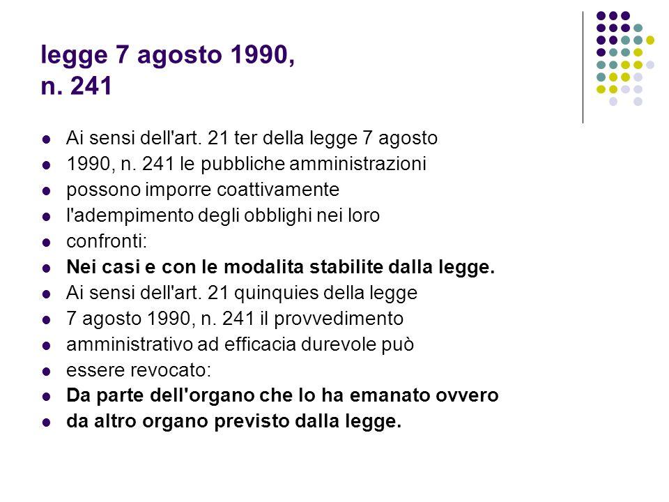 legge 7 agosto 1990, n. 241 Ai sensi dell'art. 21 ter della legge 7 agosto 1990, n. 241 le pubbliche amministrazioni possono imporre coattivamente l'a