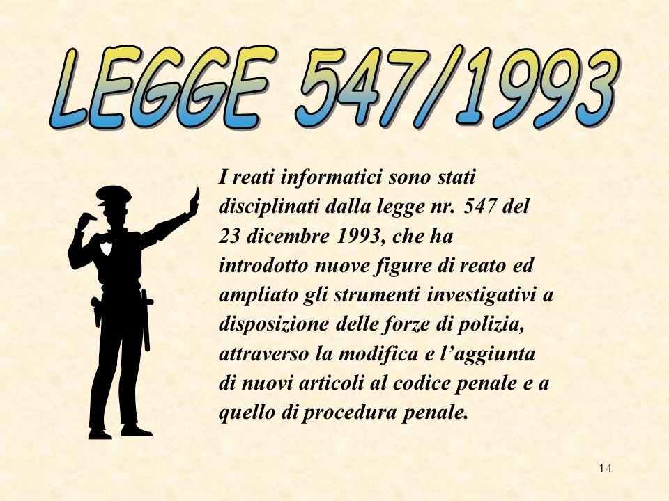 14 I reati informatici sono stati disciplinati dalla legge nr. 547 del 23 dicembre 1993, che ha introdotto nuove figure di reato ed ampliato gli strum