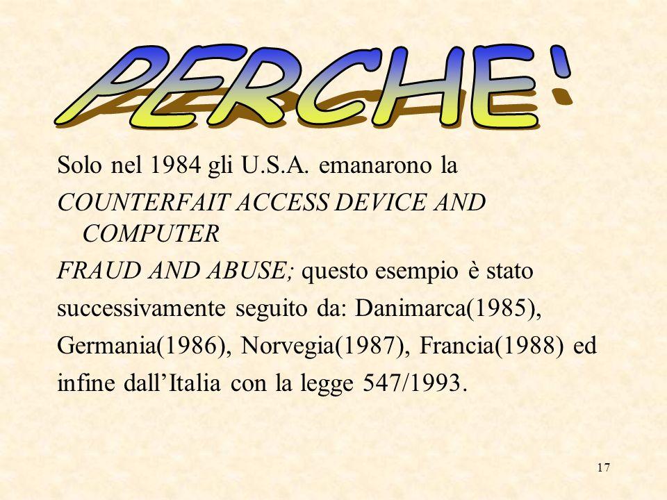 17 Solo nel 1984 gli U.S.A. emanarono la COUNTERFAIT ACCESS DEVICE AND COMPUTER FRAUD AND ABUSE; questo esempio è stato successivamente seguito da: Da