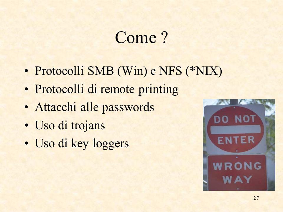 27 Come ? Protocolli SMB (Win) e NFS (*NIX) Protocolli di remote printing Attacchi alle passwords Uso di trojans Uso di key loggers