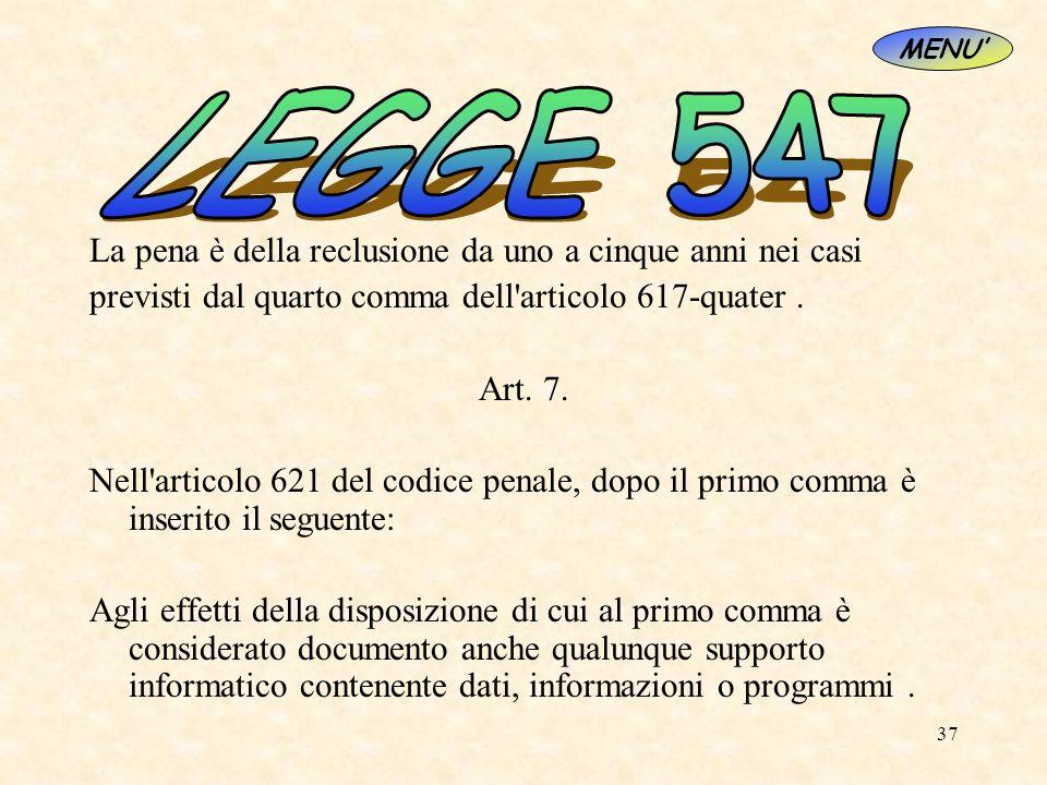 37 La pena è della reclusione da uno a cinque anni nei casi previsti dal quarto comma dell'articolo 617-quater. Art. 7. Nell'articolo 621 del codice p