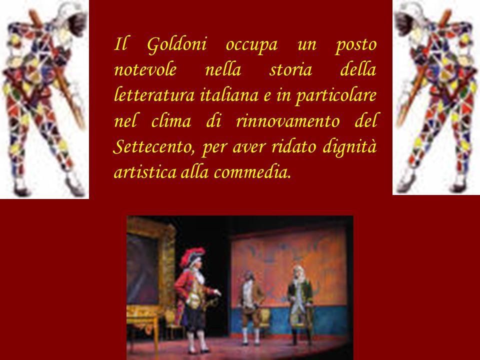 Il Goldoni occupa un posto notevole nella storia della letteratura italiana e in particolare nel clima di rinnovamento del Settecento, per aver ridato
