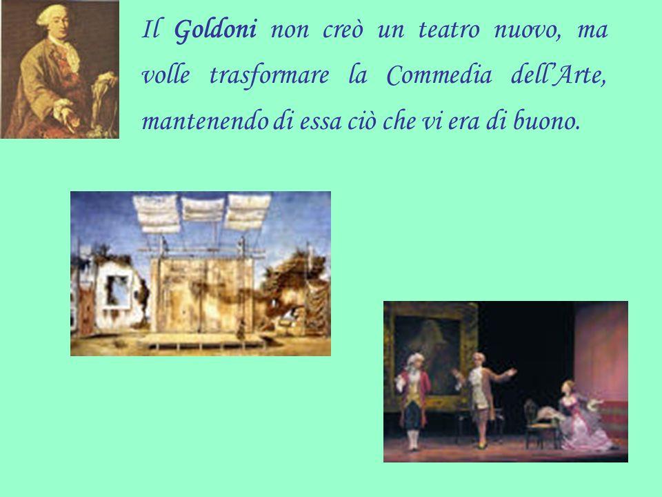Il Goldoni non creò un teatro nuovo, ma volle trasformare la Commedia dellArte, mantenendo di essa ciò che vi era di buono.