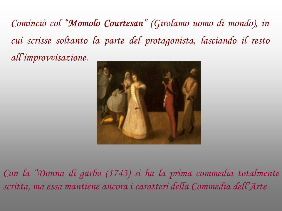 Cominciò col Momolo Courtesan (Girolamo uomo di mondo), in cui scrisse soltanto la parte del protagonista, lasciando il resto allimprovvisazione. Con