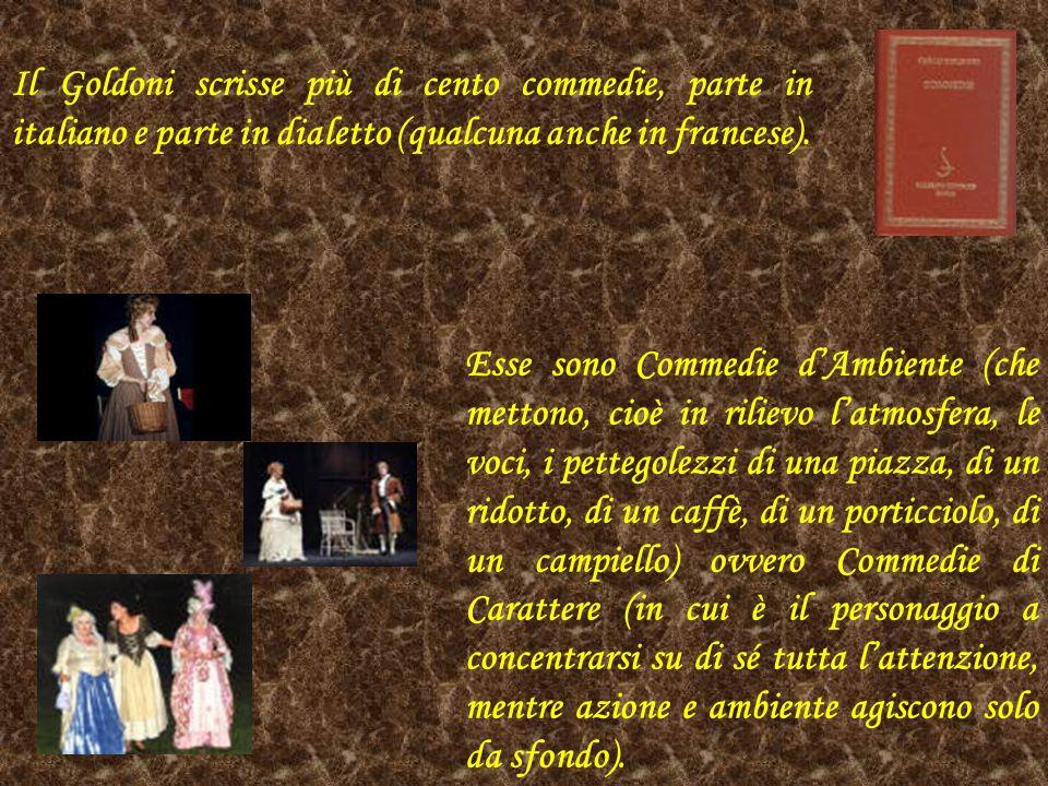 Il Goldoni scrisse più di cento commedie, parte in italiano e parte in dialetto (qualcuna anche in francese). Esse sono Commedie dAmbiente (che metton