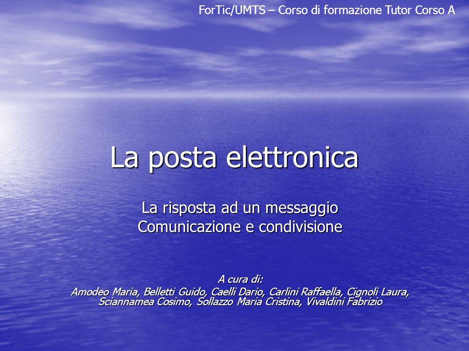 ForTic/UMTS – Corso di formazione Tutor Corso A La posta elettronica La risposta ad un messaggio Comunicazione e condivisione A cura di: Amodeo Maria,
