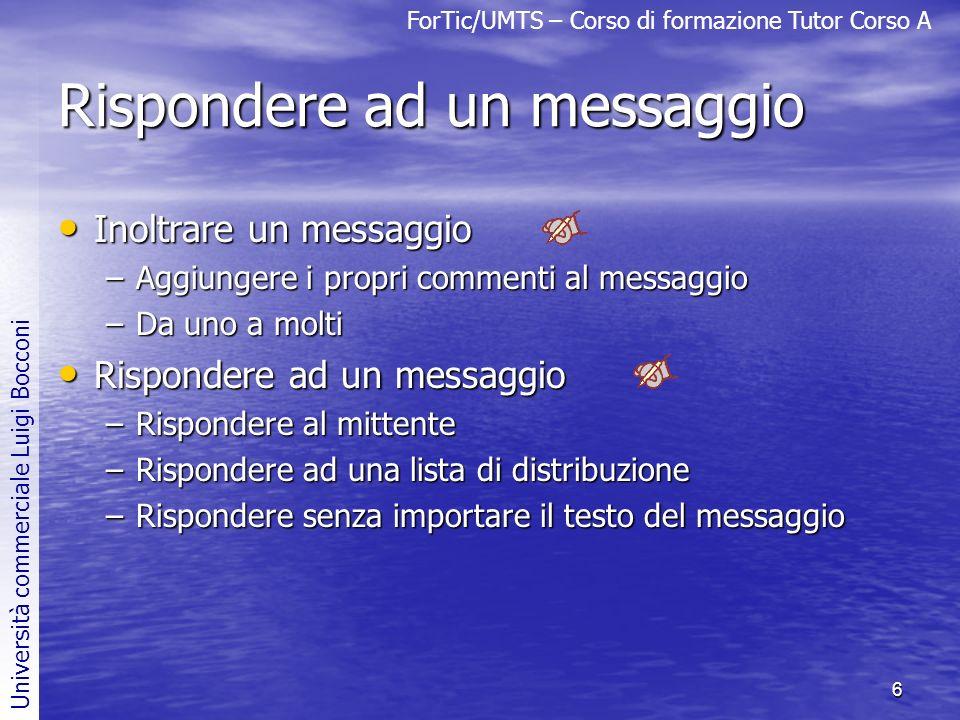 ForTic/UMTS – Corso di formazione Tutor Corso A Università commerciale Luigi Bocconi 6 Rispondere ad un messaggio Inoltrare un messaggio Inoltrare un