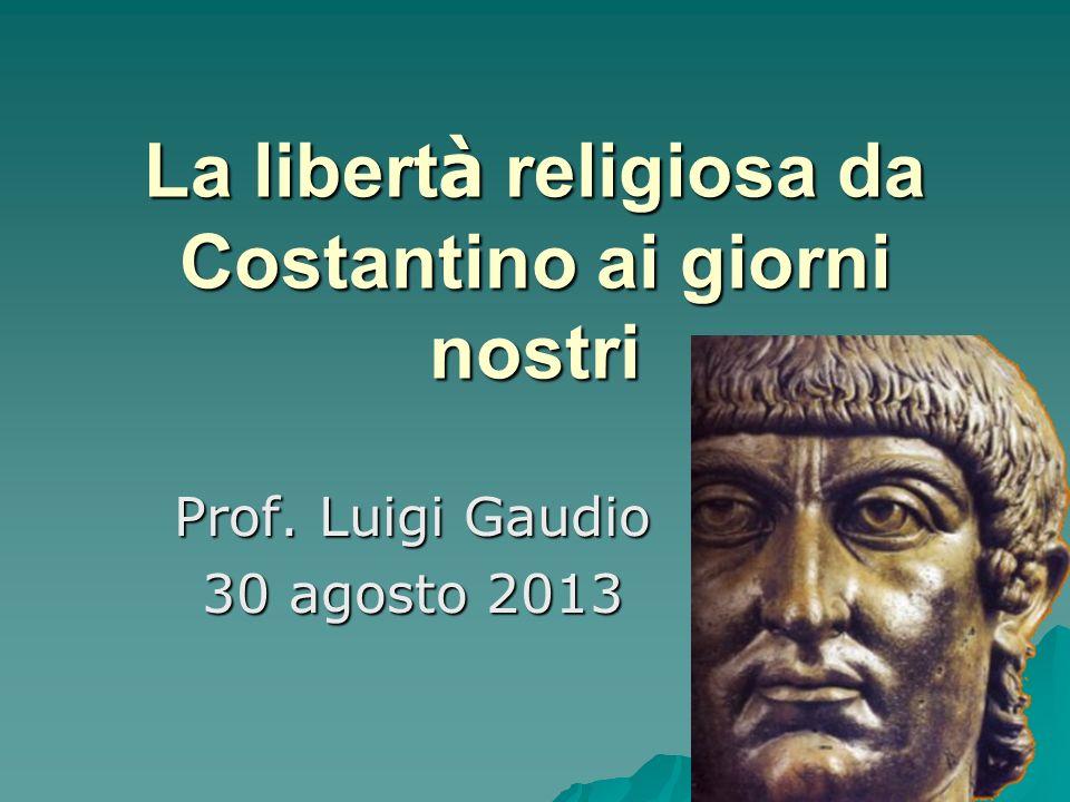 La libert à religiosa da Costantino ai giorni nostri Prof. Luigi Gaudio 30 agosto 2013