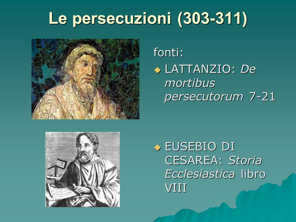 Le persecuzioni (303-311) fonti: LATTANZIO: De mortibus persecutorum 7-21 LATTANZIO: De mortibus persecutorum 7-21 EUSEBIO DI CESAREA: Storia Ecclesia