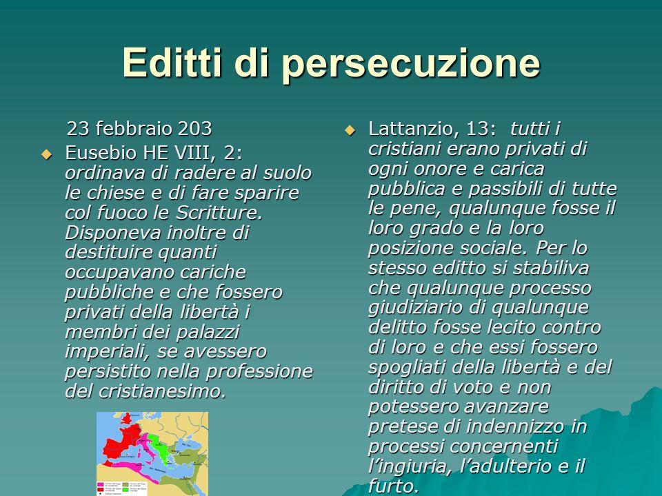 Editti di persecuzione 23 febbraio 203 23 febbraio 203 Eusebio HE VIII, 2: ordinava di radere al suolo le chiese e di fare sparire col fuoco le Scritt