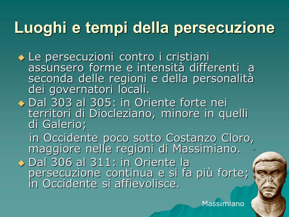 Luoghi e tempi della persecuzione Le persecuzioni contro i cristiani assunsero forme e intensità differenti a seconda delle regioni e della personalit