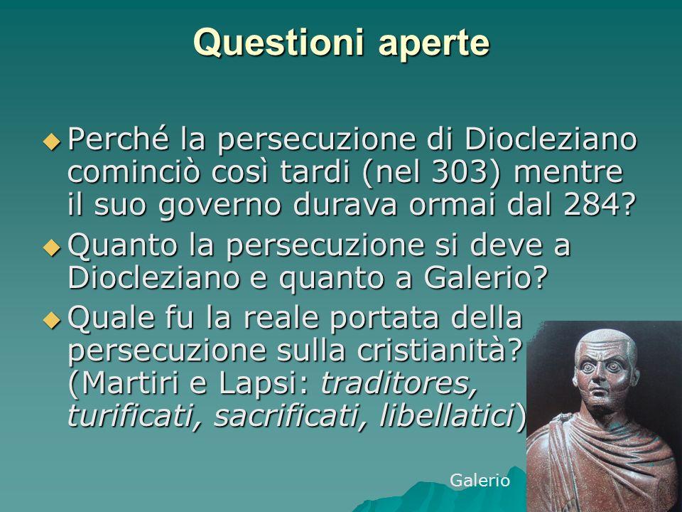 Questioni aperte Perché la persecuzione di Diocleziano cominciò così tardi (nel 303) mentre il suo governo durava ormai dal 284? Perché la persecuzion