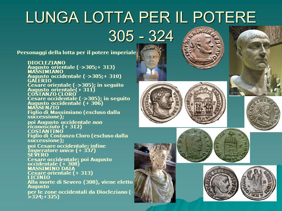 LUNGA LOTTA PER IL POTERE 305 - 324 Personaggi della lotta per il potere imperiale DIOCLEZIANO Augusto orientale (->305;+ 313) MASSIMIANO Augusto occi