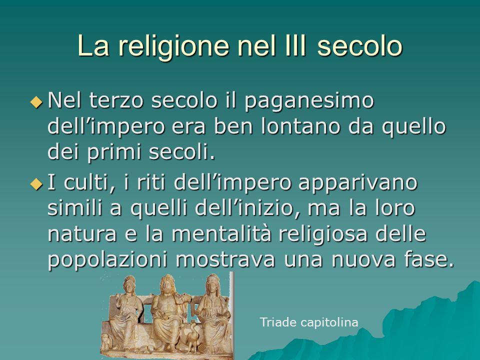 La religione nel III secolo Nel terzo secolo il paganesimo dell impero era ben lontano da quello dei primi secoli. Nel terzo secolo il paganesimo dell