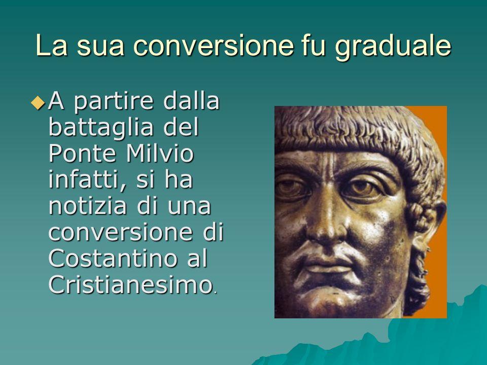 A partire dalla battaglia del Ponte Milvio infatti, si ha notizia di una conversione di Costantino al Cristianesimo. A partire dalla battaglia del Pon