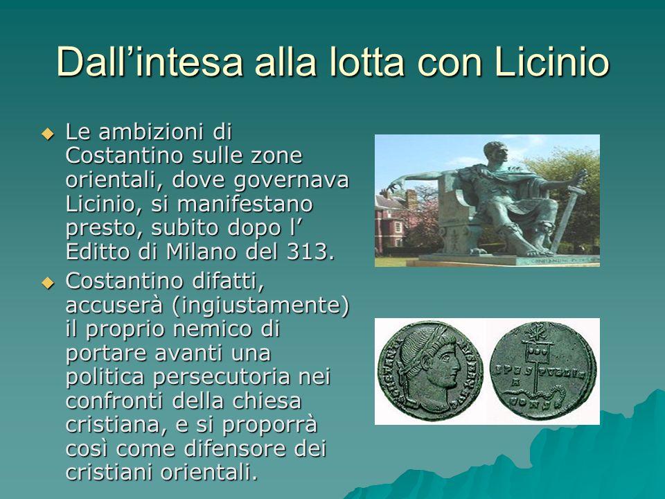 Le ambizioni di Costantino sulle zone orientali, dove governava Licinio, si manifestano presto, subito dopo l Editto di Milano del 313. Le ambizioni d