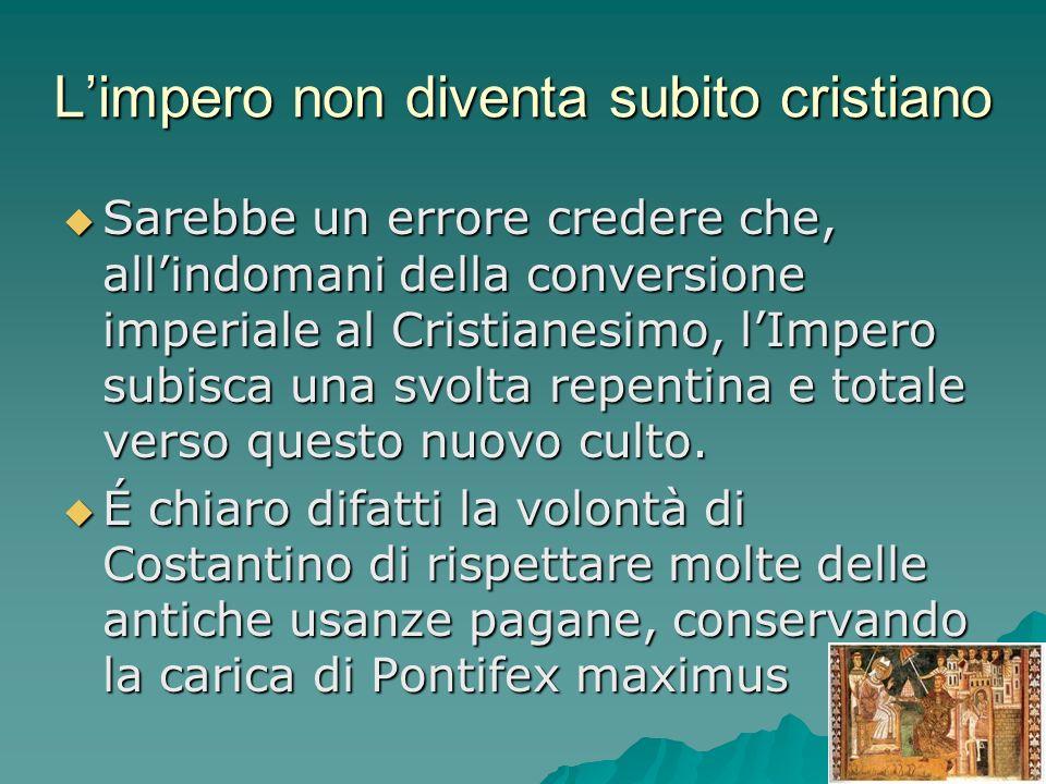 Limpero non diventa subito cristiano Sarebbe un errore credere che, allindomani della conversione imperiale al Cristianesimo, lImpero subisca una svol