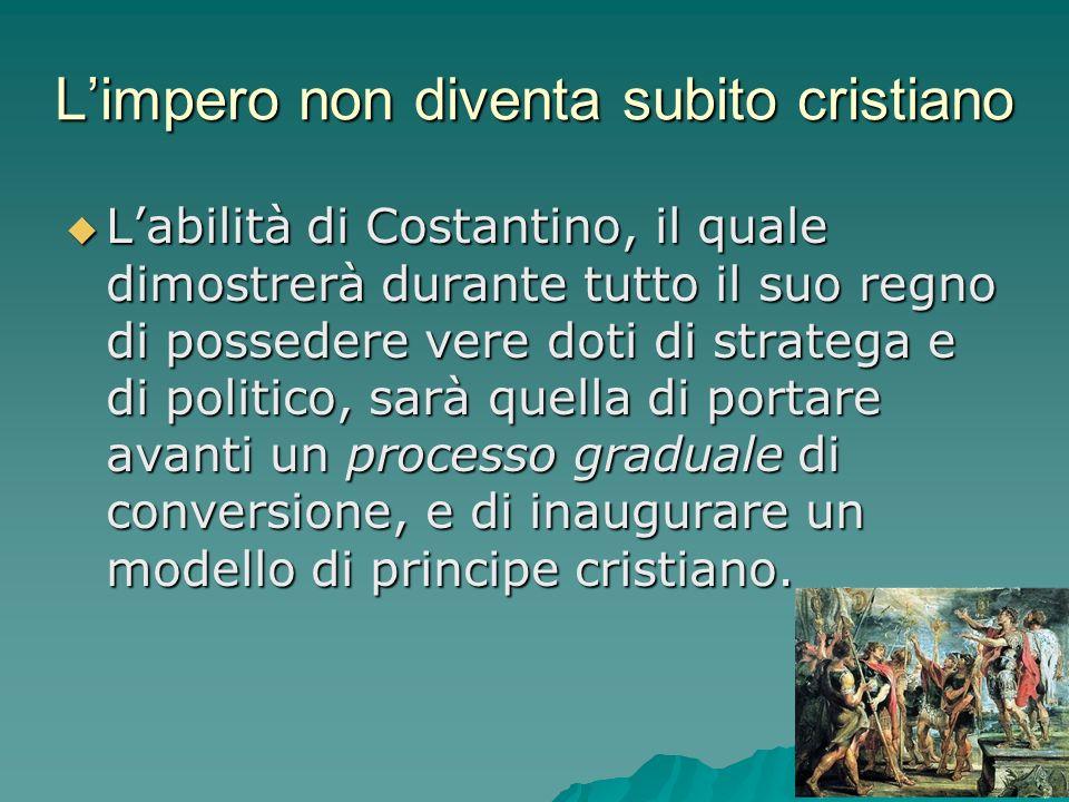 Limpero non diventa subito cristiano Labilità di Costantino, il quale dimostrerà durante tutto il suo regno di possedere vere doti di stratega e di po