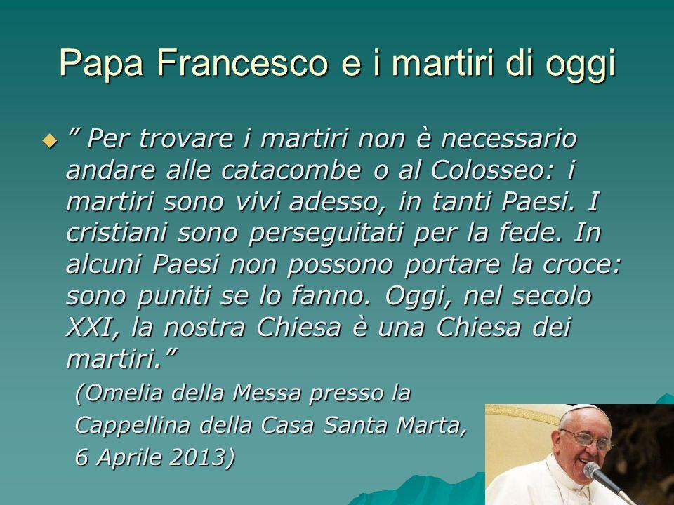 Papa Francesco e i martiri di oggi Per trovare i martiri non è necessario andare alle catacombe o al Colosseo: i martiri sono vivi adesso, in tanti Pa