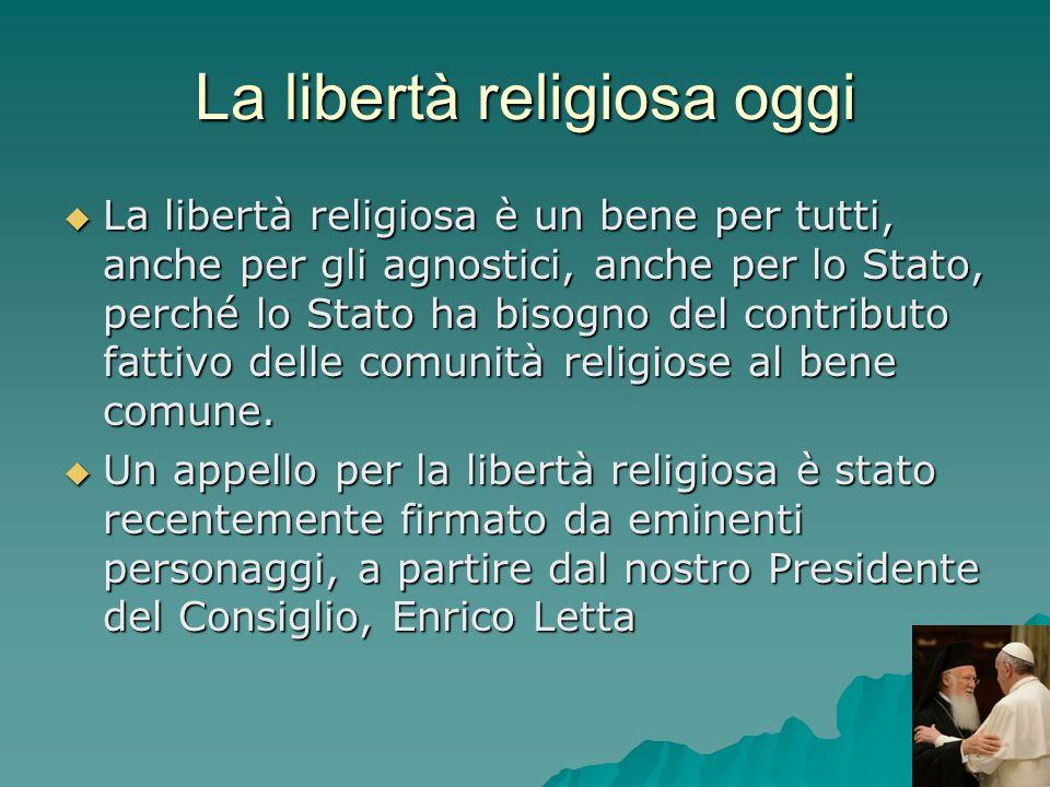 La libertà religiosa oggi La libertà religiosa è un bene per tutti, anche per gli agnostici, anche per lo Stato, perché lo Stato ha bisogno del contri