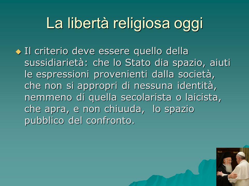 La libertà religiosa oggi Il criterio deve essere quello della sussidiarietà: che lo Stato dia spazio, aiuti le espressioni provenienti dalla società,