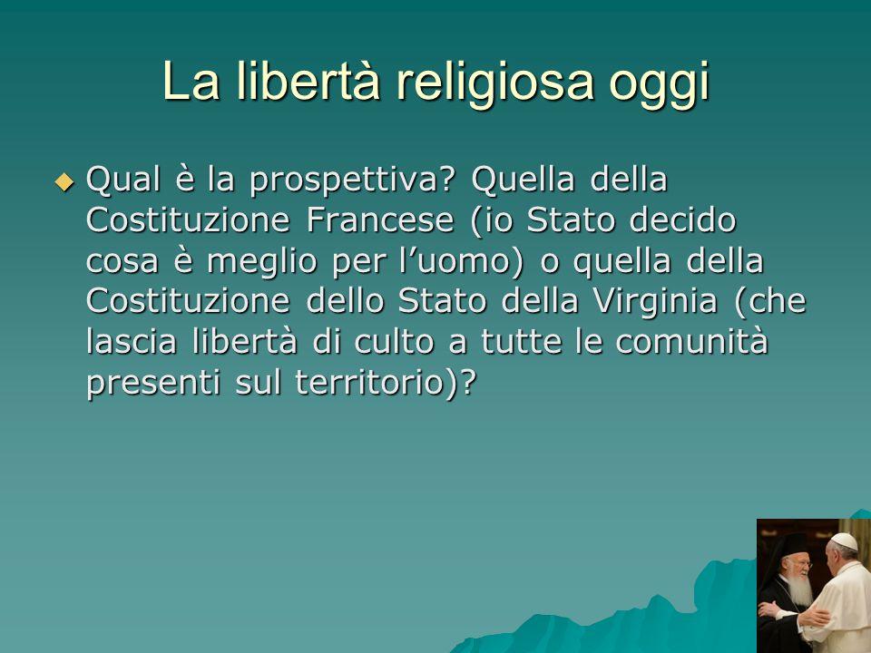 La libertà religiosa oggi Qual è la prospettiva? Quella della Costituzione Francese (io Stato decido cosa è meglio per luomo) o quella della Costituzi