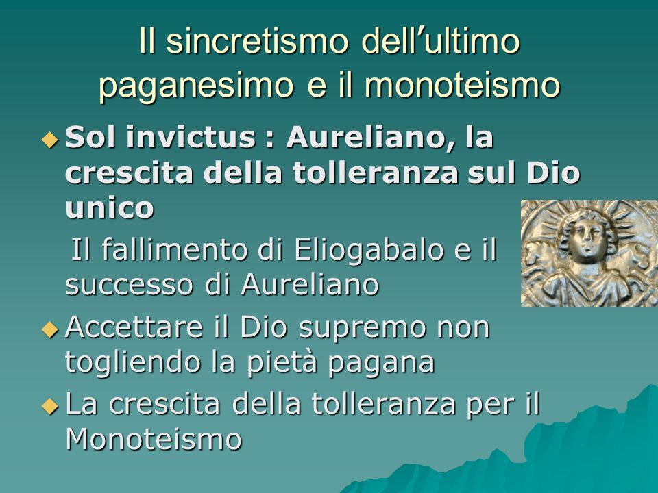 Il sincretismo dell ultimo paganesimo e il monoteismo Sol invictus : Aureliano, la crescita della tolleranza sul Dio unico Sol invictus : Aureliano, l