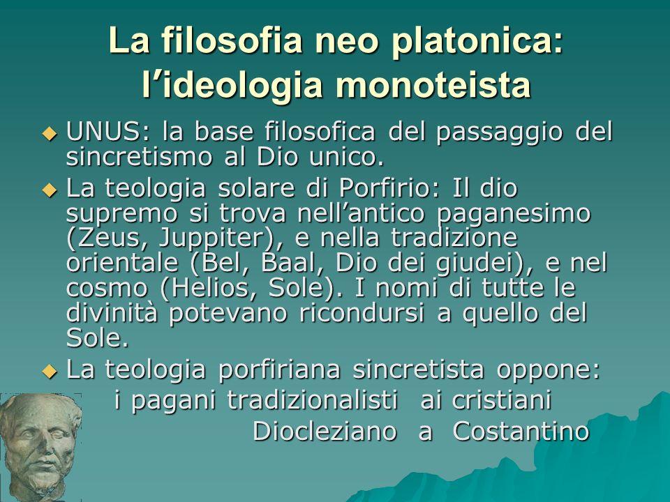 La filosofia neo platonica: l ideologia monoteista UNUS: la base filosofica del passaggio del sincretismo al Dio unico. UNUS: la base filosofica del p