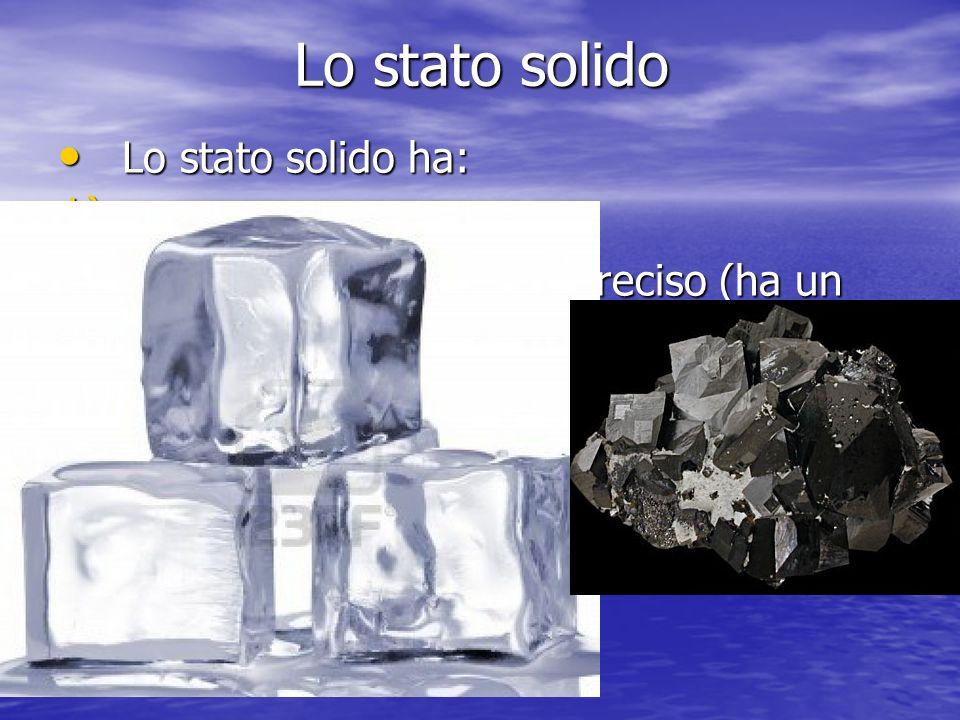 Lo stato solido Lo stato solido ha: 1) U na forma propria 2) O ccupa uno spazio ben preciso (ha un volume proprio) 3) È incomprimibile