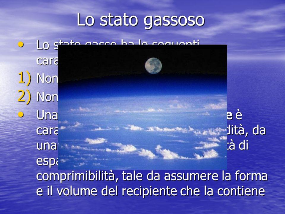 Lo stato gassoso Lo stato gasso ha le seguenti caratteristiche: 1) N on ha un volume proprio 2) N on ha una forma propria Una sostanza allo stato aeri