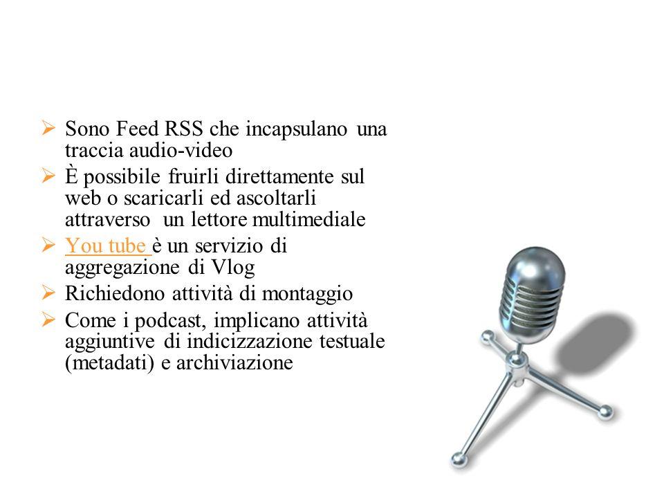 Sono Feed RSS che incapsulano una traccia audio-video È possibile fruirli direttamente sul web o scaricarli ed ascoltarli attraverso un lettore multim