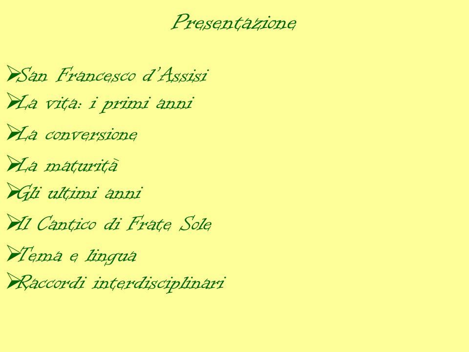Presentazione San Francesco dAssisi La vita: i primi anni La conversione La maturità Gli ultimi anni Il Cantico di Frate Sole Tema e lingua Raccordi interdisciplinari
