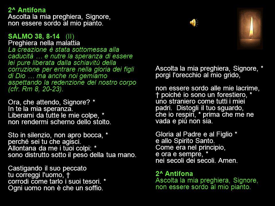 1^ Antifona Nell'intimo soffriamo, aspettando la redenzione del nostro corpo. SALMO 38, 2-7 (I) Preghiera nella malattia La creazione è stata sottomes