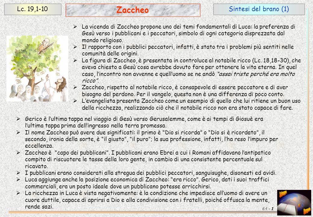 Sintesi del brano (1)Lc. 19,1-10 1 Zaccheo 64 - La vicenda di Zaccheo propone uno dei temi fondamentali di Luca: la preferenza di Gesù verso i pubblic