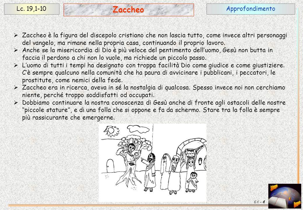 ApprofondimentoLc. 19,1-10 4 Zaccheo 64 - Zaccheo è la figura del discepolo cristiano che non lascia tutto, come invece altri personaggi del vangelo,